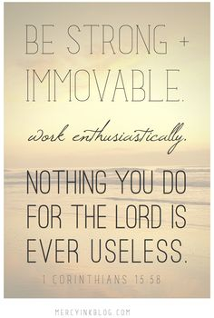 """""""Be strong and immovable. Work enthusiastically. Nothing you do for The Lord is ever useless."""" 1 Corinthians 15:58"""