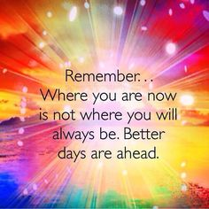 Remember... Where you are now is not where you will always be. Better days are ahead.  #powerofpositivity #positivewords #positivethinking #inspiration #quotes