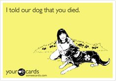 Funny Breakup Ecard: I told our dog that you died.
