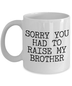 Mugs for Mom - Mom Gifts from Daughter - Mom Gifts from Son - Sorry You Had to Raise My Brother Coffee Mug - Funny Mugs #giftsformom