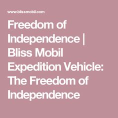 Freedom of Independence | Bliss Mobil Expedition Vehicle: The Freedom of Independence