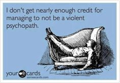 I don't get nearly enough credit for managing to not be a violent psychopath.