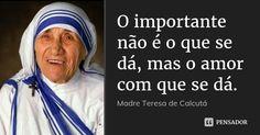 O importante não é o que se dá, mas o amor com que se dá. — Madre Teresa de Calcutá