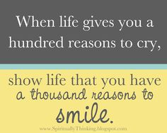"""When life gives you a hundred reasons to cry, show life that you have a thousand reasons to smile."""