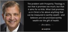 The problem with Prosperity Theology is not that it promises too much, but that it aims for so little. What God promises us in Christ is far above anything that can be measured in earthly wealth - and believers are not promised earthly wealth nor the gift of health.