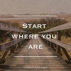 """President Dieter F. Uchtdorf: """"Start where you are."""" #lds #quotes"""