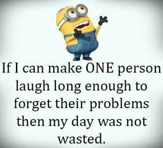Making people laugh can give you purpose. Laughter is the best medicine.