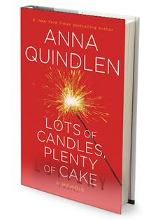 """For Self-Reflection    Lots of Candles, Plenty of Cake  By Anna Quindlen  A beloved writer's rueful insights into a generation that's """"still figuring things out"""" and still wishing to have it all, even at 60."""