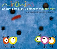 """Anna Carretero, Marcela Hattemer, Anna Purroy. """"Mironins. Un libro para jugar y aprender con Miró"""". Editorial Gustavo Gili. (4 a 10 años) Juega con los Mironins a descubrir las obras de Joan Miró"""