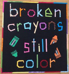 "I took a quilt class in July with Sarah Fielke as the instructor. She taught us to make free form letters. I love the quote ""broken crayons still color"" so I chose to do that. I love how it turned out and I plan on donating it to a local organization that helps to heal abused children."