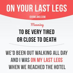"""""""On your last legs"""" means """"to be very tired"""". Example: We'd been out walking all day and I was on my last legs when we reached the hotel. Slang English, English Speaking Skills, English Idioms, English Phrases, English Words, English Lessons, English Grammar, Teaching English, Learn English"""