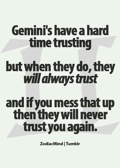 Well as a Gemini I support this statement. Trust is always earned and never automatically given
