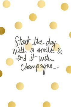 Start the day with a smile and end it with champagne!