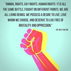"""""""Animal rights, gay rights, human rights - it is all the same battle, fought on different front. We are living beings. We possess a desire to live. Intersectional Feminism, Animal Rights, Oppression, Morality, Social Justice, Human Rights, Compassion, Inspire Me, In This World"""