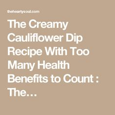 The Creamy Cauliflower Dip Recipe With Too Many Health Benefits to Count : The…