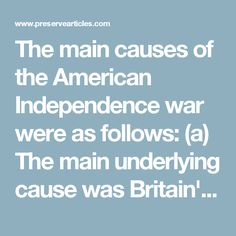 The main causes of the American Independence war were as follows: (a) The main underlying cause was Britain's attempt to tighten imperial control in the economic field by regulating American commerce and industry to suit British interests (by policy of Mercantilism). (b) English Navigation or Trade Acts required goods to be shipped to and from America, only in English ships. (c) Many goods like tobacco, cotton, sugar could be sold only in England, where they were taxed. (d) European goods…