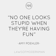 """No one looks stupid when they're having fun""  Yup! True!"