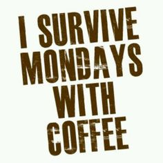 I survive Mondays with coffee