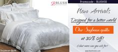 "Want to feel ""skin on skin""? Here is our answer from Blush. Soybean quilt. *Softness, comfort & smoothness that you have never felt before *Joyful lustre like that of silk *Reinforced with specialized moisture absorption soy protein fibre All this at 30% off! Log onto www.blushhomes.com to apply your promocode BLUSH30"