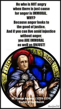 """""""He who is NOT angry when there is just cause for anger is IMMORAL. Because anger looks to the good of justice. And if you can live amid injustice without anger, you ARE IMMORAL as well as UNJUST! Catholic Quotes, Catholic Prayers, Catholic Saints, Religious Quotes, Roman Catholic, Church Quotes, Catholic Art, Thomas Aquinas Quotes, Saint Thomas Aquinas"""