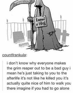 I don't know why everyone the grim reaper out to be a bad guy I mean he's just taking you to the afterlife it's not like he killed you it's actually quite nice of him to walk you there imagine if you had to go alone