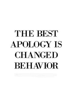 The best apology is changer behavior.