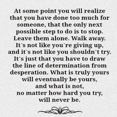 At some point you will realize that you have done too much for someone, that the only next possible step to do is to stop. Leave them alone. Walk away, its not like you're giving up, and it's not like you shouldn't try. It's just that you have to draw the line of determination from desperation. What is truly yous will eventually be yours, and what is not, no matter how hard you try, will never be.