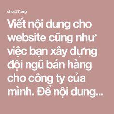 Viết nội dung cho website cũng như việc bạn xây dựng đội ngũ bán hàng cho công ty của mình. Để nội dung website thu hút được khách hàng, thân thiện và đem lại hiệu quả bán hàng tốt đòi hỏi chúng ta cần đầu tư thời gian và công sức xứng đáng. Viết nội dung cho website không đòi hỏi nhất định bài viết phải dài hoặc ngắn, mà hãy viết những gì khách hàng muốn nghe….họ sẽ đọc! Sau đây là một vài điểm cần lưu ý để có một nội dung website tốt nhất: thiết kế website bất động sản chuyên nghiệp