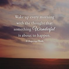 #BRIGHTIDEA Wake up every morning with the thought that something wonderful is about to happen!