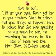 """Note to self… """"Lift up your eyes. Don't get lost in your troubles. Dare to believe that good things will happen. Dare to believe that God was speaking to you when he said, """"In everythin…"""