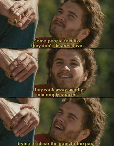 Some people feel like they don't deserve love. They walk away quietly into empty spaces, trying to close the gaps of the past. - Into The Wild