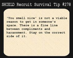 S.H.I.E.L.D. Recruit Survival Tip #278:'You smell nice' is not a viable reason to get in someone's space. There is a fine line between compliments and harassment. Stay on the correct side of it. [Submitted by run-devil-run413]