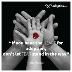 If you have the HEART for adoption, don't let FEAR stand in the way. - Doug Chapman                                                                                                                                                                                 More