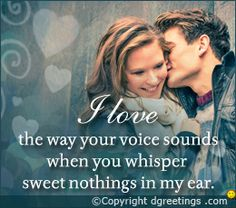 Dgreetings - I love the way your voice sounds when you whisper sweet nothings in my ear.