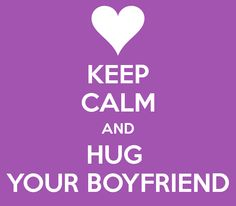 KEEP CALM AND HUG  YOUR BOYFRIEND