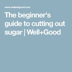 The beginner's guide to cutting out sugar | Well+Good