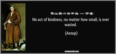 No Act Of Kindness No Matter How Small No act of kindness,no matter how small,is ever wasted - Aesop. | No act of kindness,no matter how small,is ever wasted - Aesop.