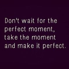 Dont Wait For The Perfect Moment - http://www.simonjohnson.org/perfection/dont-wait-perfect-moment/