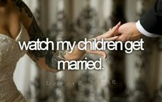 Watch My Children Get Married... one day in the not to soon future! :)