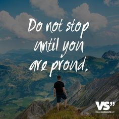 Do not stop until you are proud.