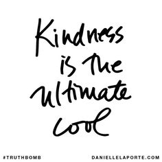 Kindness is the ultimate cool.