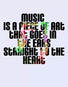 'Music is a piece of art that does in the ears straight to the heart' ♫