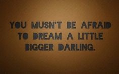 You mustn't be afraid to dream a little bigger darling