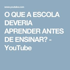 O QUE A ESCOLA DEVERIA APRENDER ANTES DE ENSINAR? - YouTube