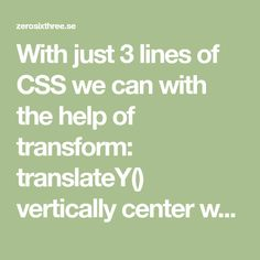 With just 3 lines of CSS we can with the help of transform: translateY() vertically center whatever we want with CSS.