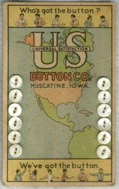 "(::)  Vintage pearl button card from ""US Button Co"" in Muscatine, Iowa.  Estab. 1913. Clever how the advertising focuses on a U.S. map and their company name by also claiming the letters U S stand for 'Universal Satisfaction'.... ""Who's got the button?"".. (Us!) ""We've got the button."" - wow! what a lot of advertising on one little card!  Ingenious!  {Thanks extended to kaboodle for the image.  Research & original description as pinned by DiaNNe  W. - ""Vintage Button Cards (::)"""