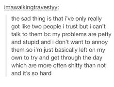 I love how accurate this is. Like I have 2 people I really trust but I'm scared to bother them with my weird problems.