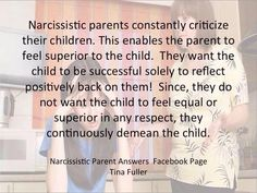"""""""Narcissistic parents constantly criticize their children. This enables the parent to feel superior to the child. They want the child to be successful solely to reflect positively back on them! Since they do not want the child to feel equal or superior in any respect, they continuously demean the child."""""""