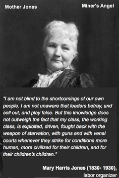 """""""I am not blind to the shortcomings of our own people. I am not unaware that leaders betray, and sell out, and play false. But this knowledge does not outweigh the fact that my class, the working class, is exploited, driven, fought back with the weapon of starvation, with guns and with venal courts whenever they strike for conditions more human, more civilized for their children, and for their children's children.""""  Mary Harris Jones (1830- 1930),labor organizer  (Mother Jones / Miner's…"""