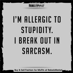 I M Allergic To Stupidity I Break Out In Sarcasm P Justsayin